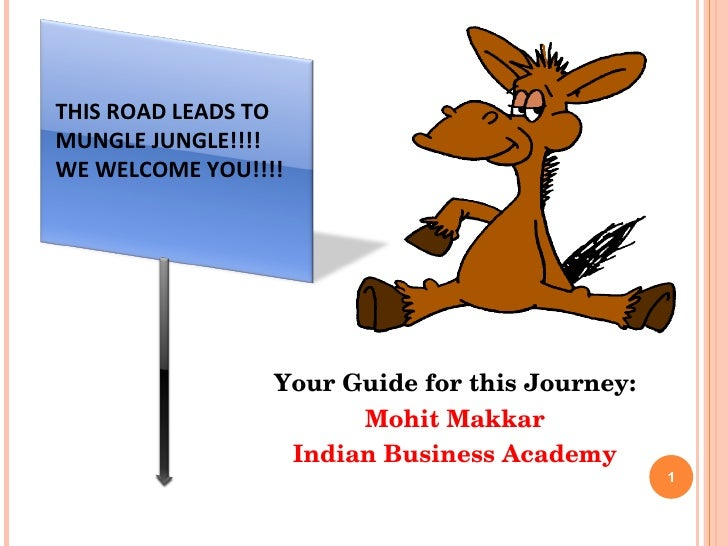 Your Guide for this Journey: Mohit Makkar Indian Business Academy THIS ROAD LEADS TO MUNGLE JUNGLE!!!!  WE WELCOME YOU!!!!