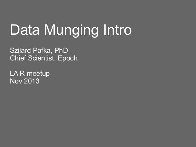 Data Munging Intro Szilárd Pafka, PhD Chief Scientist, Epoch LA R meetup Nov 2013