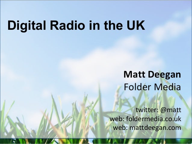 Matt Deegan Folder Media twitter: @matt web: foldermedia.co.uk web: mattdeegan.com Digital Radio in the UK