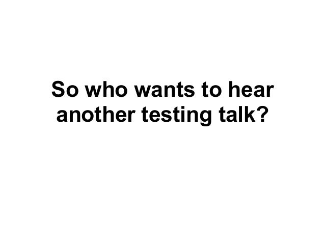 So who wants to hearanother testing talk?