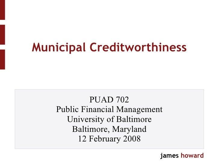 Municipal Creditworthiness PUAD 702 Public Financial Management University of Baltimore Baltimore, Maryland 12 February 2008