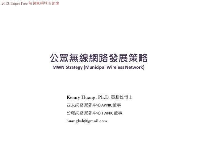 2013 Taipei Free 無線寬頻城市論壇                    公眾無線網路發展策略                      MWN Strategy (Municipal Wireless Network)    ...