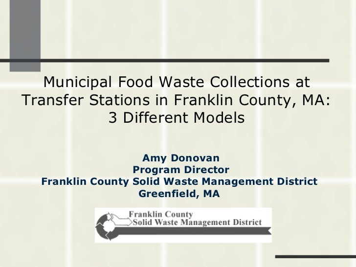 Municipal Food Waste Collections at Transfer Stations in Franklin County, MA: 3 Different Models Amy Donovan Program Direc...