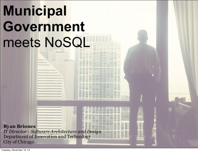 Municipal Government meets NoSQL Ryan Briones IT Director - Software Architecture and Design Department of Innovation and ...