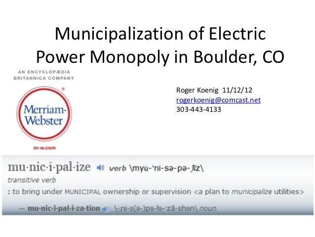 Municipalization of ElectricPower Monopoly in Boulder, CO                Roger Koenig 11/12/12                rogerkoenig@...
