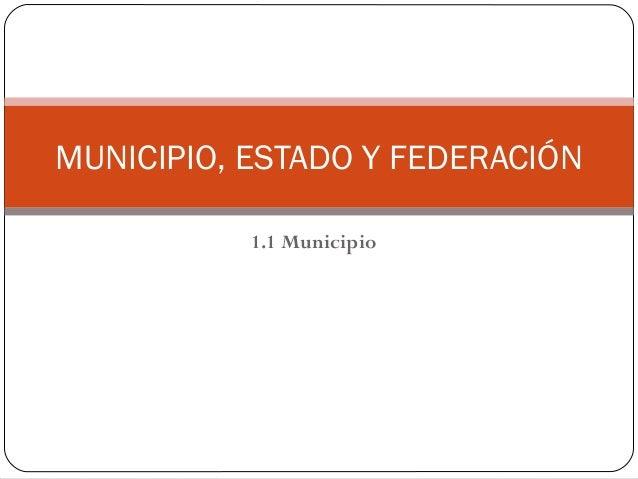 1.1 Municipio MUNICIPIO, ESTADO Y FEDERACIÓN