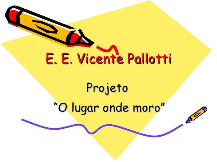 """E. E. Vicente Pallotti         Projeto  """"O lugar onde moro"""""""