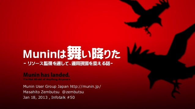 Muninは舞い降りた- リソース監視を通して、運用現場を変える話-Munin has landed.I'm Not Afraid of Anything AnymoreMunin User Group Japan http://munin.j...