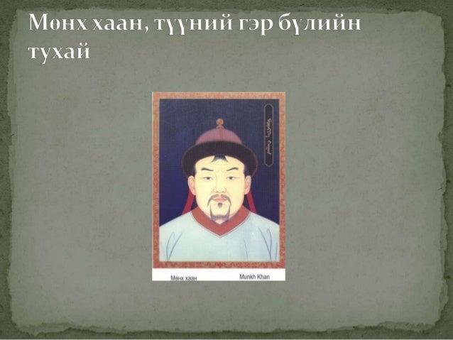  Мөнх хааны эцэг: Тулуй Чингис хааны отгон хөвүүн Тулуй бол хиадястан, боржигон овогтой юм. Улаагчин хонь жил буюу1187 о...