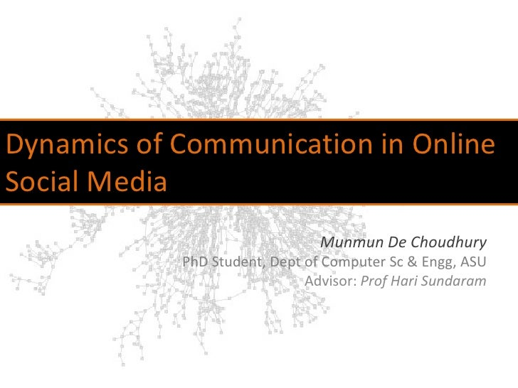 Dynamics of Communication in Online Social Media<br />Munmun De Choudhury<br />PhD Student, Dept of Computer Sc & Engg, AS...