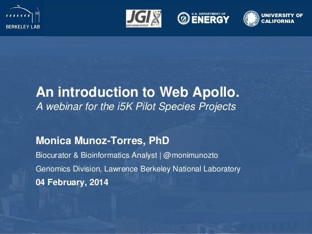 UNIVERSITY OF CALIFORNIA  An introduction to Web Apollo. A webinar for the i5K Pilot Species Projects Monica Munoz-Torres,...