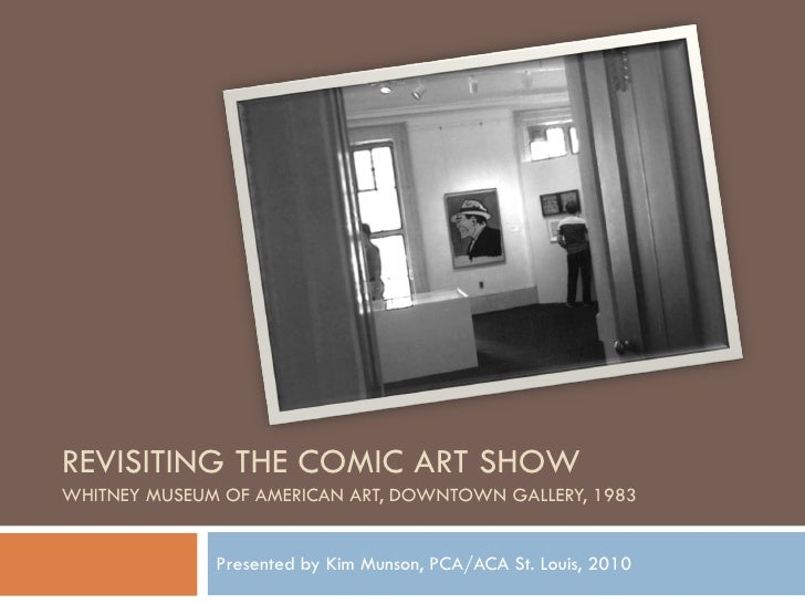 REVISITING THE COMIC ART SHOW WHITNEY MUSEUM OF AMERICAN ART, DOWNTOWN GALLERY, 1983                 Presented by Kim Muns...