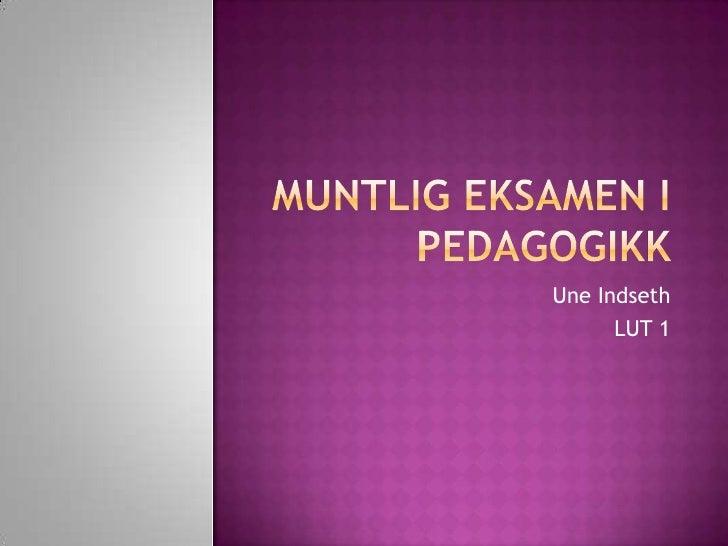 Muntlig eksamen i pedagogikk<br />Une Indseth<br />LUT 1<br />
