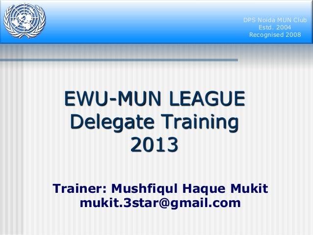 DPS Noida MUN Club Estd. 2004 Recognised 2008  EWU-MUN LEAGUE Delegate Training 2013 Trainer: Mushfiqul Haque Mukit mukit....