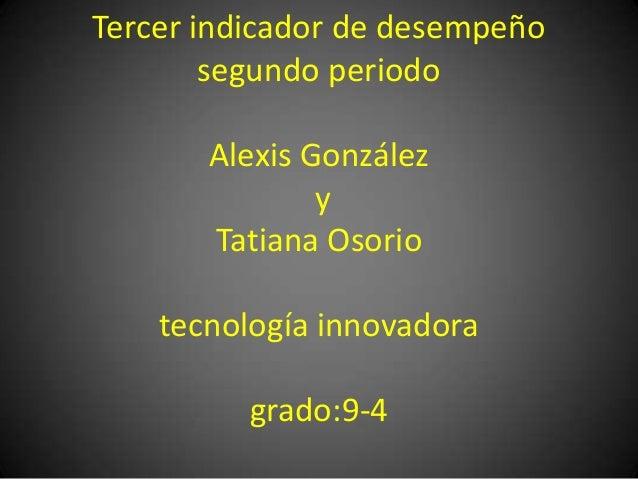 Tercer indicador de desempeñosegundo periodoAlexis GonzálezyTatiana Osoriotecnología innovadoragrado:9-4