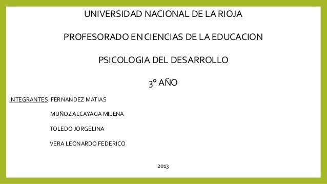 UNIVERSIDAD NACIONAL DE LA RIOJA PROFESORADO EN CIENCIAS DE LA EDUCACION  PSICOLOGIA DEL DESARROLLO 3° AÑO INTEGRANTES: FE...