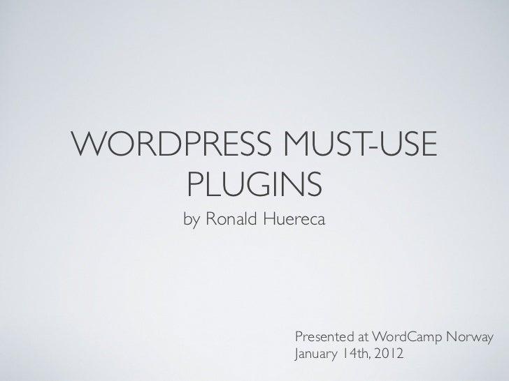 WORDPRESS MUST-USE    PLUGINS     by Ronald Huereca                  Presented at WordCamp Norway                  January...