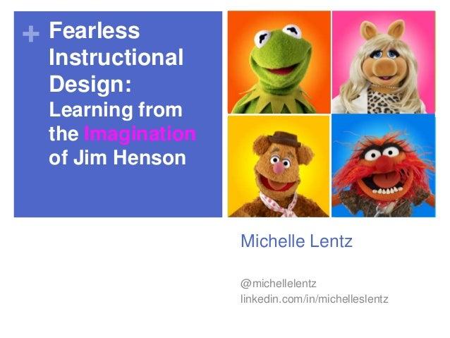 + Fearless Instructional Design: Learning from the Imagination of Jim Henson  Michelle Lentz @michellelentz linkedin.com/i...