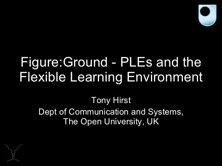 Figure:Ground - PLEs and the Flexible Learning Environment Tony Hirst Dept of Communication and Systems, The Open Universi...