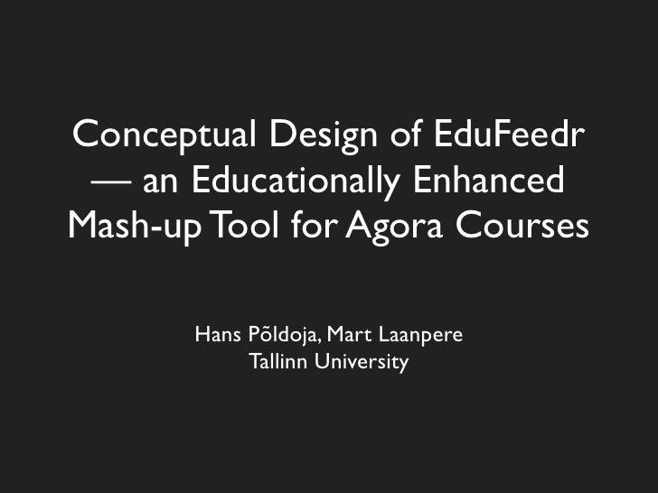 Conceptual Design of EduFeedr  — an Educationally Enhanced Mash-up Tool for Agora Courses         Hans Põldoja, Mart Laanp...