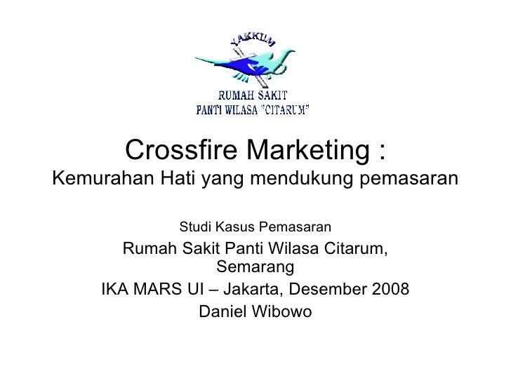 Crossfire Marketing : Kemurahan Hati yang mendukung pemasaran Studi Kasus Pemasaran Rumah Sakit Panti Wilasa Citarum, Sema...