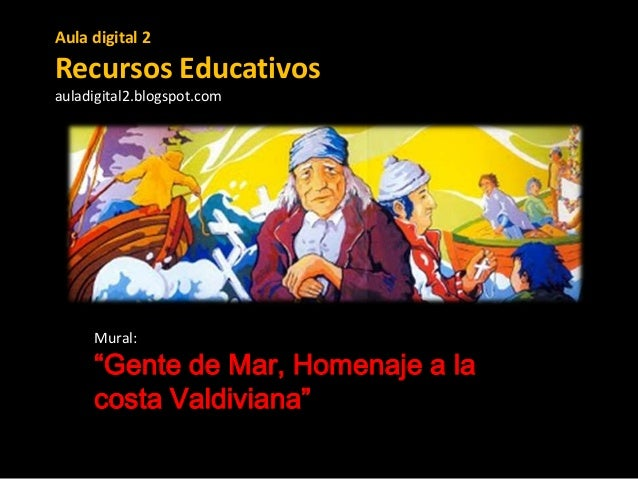 "Aula digital 2  Recursos Educativos auladigital2.blogspot.com  Mural:  ""Gente de Mar, Homenaje a la costa Valdiviana"""