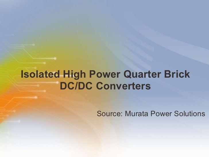 Isolated High Power Quarter Brick DC/DC Converters <ul><li>Source: Murata Power Solutions </li></ul>