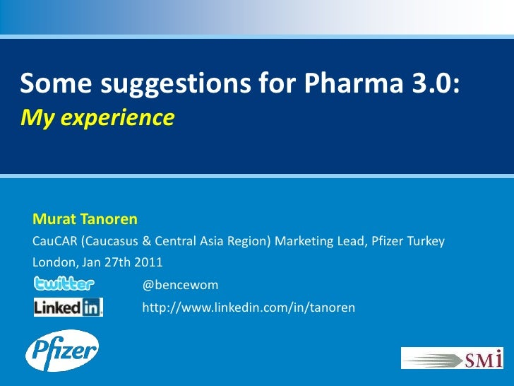Some suggestions for Pharma 3.0:My experience Murat Tanoren CauCAR (Caucasus & Central Asia Region) Marketing Lead, Pfizer...