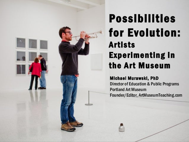 Possibilities for Evolution: Artists Experimenting in the Art Museum Michael Murawski, PhD Director of Education & Public ...