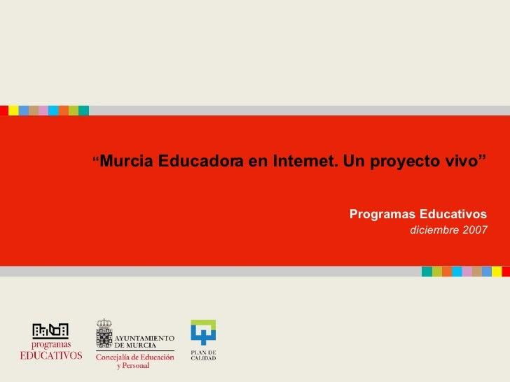 """"""" Murcia Educadora en Internet. Un proyecto vivo""""   Programas Educativos  diciembre 2007"""