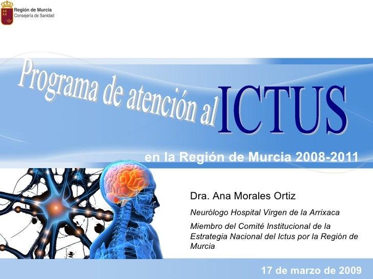 en la Región de Murcia 2008-2011 17 de marzo de 2009 Programa de atención al  ICTUS Dra. Ana Morales Ortiz Neurólogo Hospi...