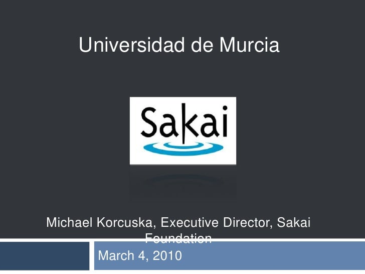 March 4, 2010<br />Universidad de Murcia<br />Michael Korcuska, Executive Director, Sakai Foundation<br />