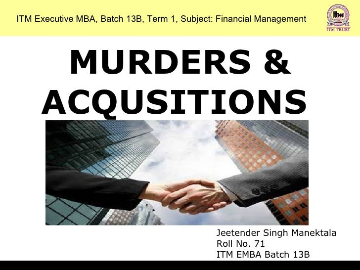 MURDERS & ACQUSITIONS  ITM Executive MBA, Batch 13B, Term 1, Subject: Financial Management Jeetender Singh Manektala Roll ...