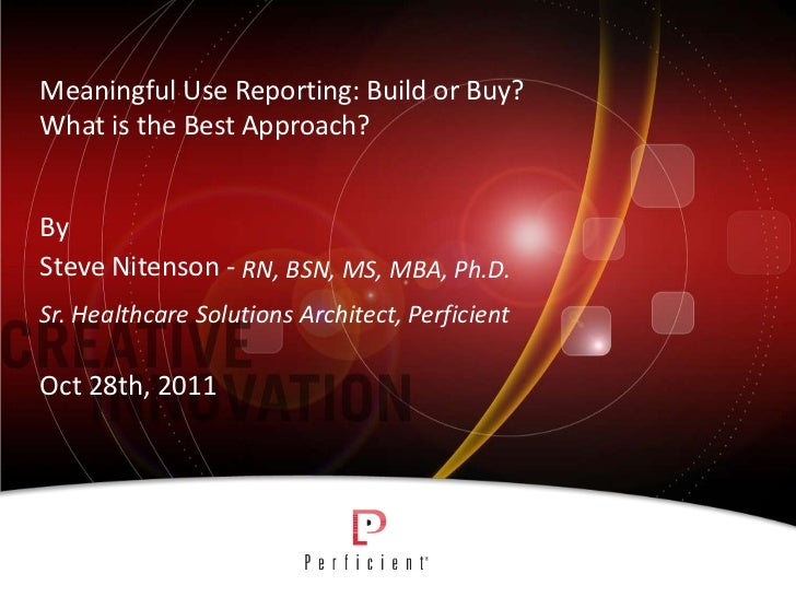 Meaningful Use Reporting: Build or Buy?What is the Best Approach?BySteve Nitenson - RN, BSN, MS, MBA, Ph.D.Sr. Healthcare ...