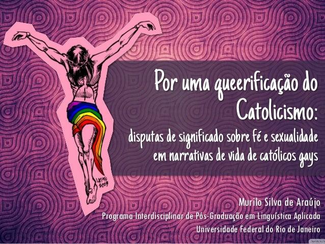 Por uma queerificação do Catolicismo:  disputas de significado sobre fé e sexualidade em narrativas de vida de católicos g...