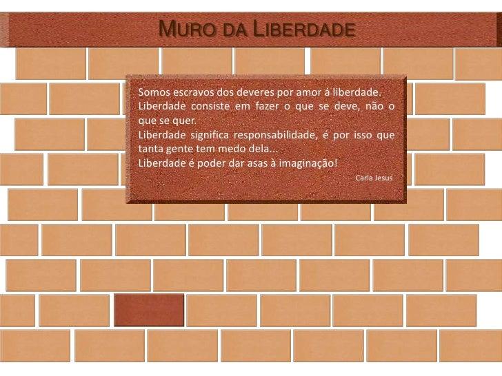 MURO DA LIBERDADE  Somos escravos dos deveres por amor á liberdade. Liberdade consiste em fazer o que se deve, não o que s...