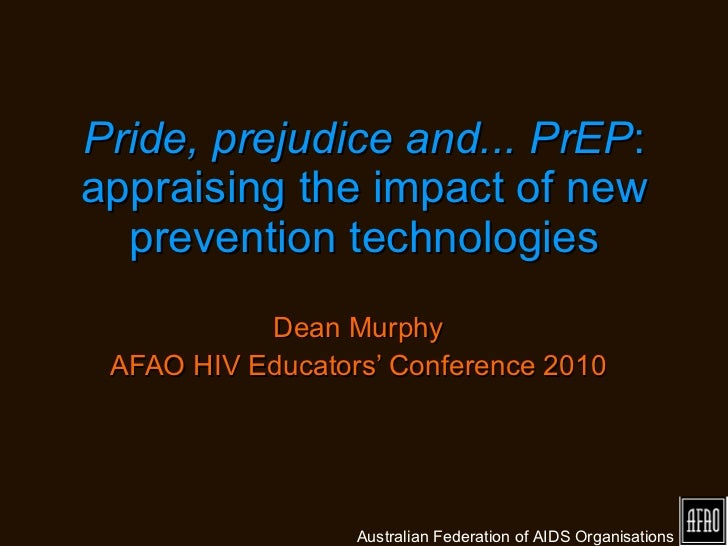 Pride, prejudice and... PrEP : appraising the impact of new prevention technologies Dean Murphy AFAO HIV Educators' Confer...