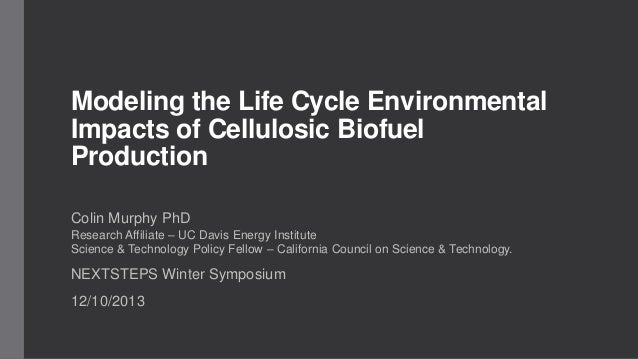 Modeling the Life Cycle Environmental Impacts of Cellulosic Biofuel Production Colin Murphy PhD Research Affiliate – UC Da...