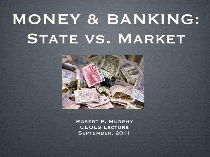 MONEY & BANKING: State vs. Market <ul><li>Robert P. Murphy </li></ul><ul><li>CEQLS Lecture </li></ul><ul><li>September, 20...