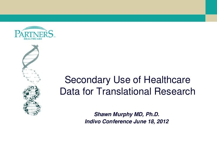Secondary Use of HealthcareData for Translational Research         Shawn Murphy MD, Ph.D.     Indivo Conference June 18, 2...
