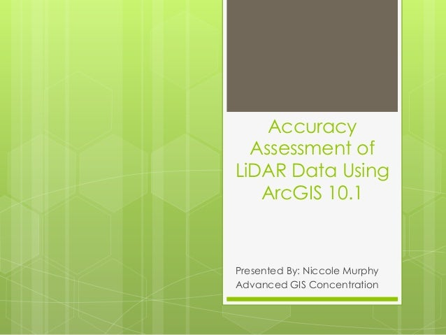 Accuracy Assessment of LiDAR Data Using ArcGIS 10.1 Presented By: Niccole Murphy Advanced GIS Concentration