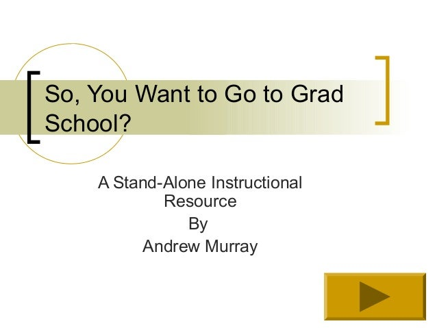 So, You Want to Go to GradSchool?    A Stand-Alone Instructional            Resource               By         Andrew Murray