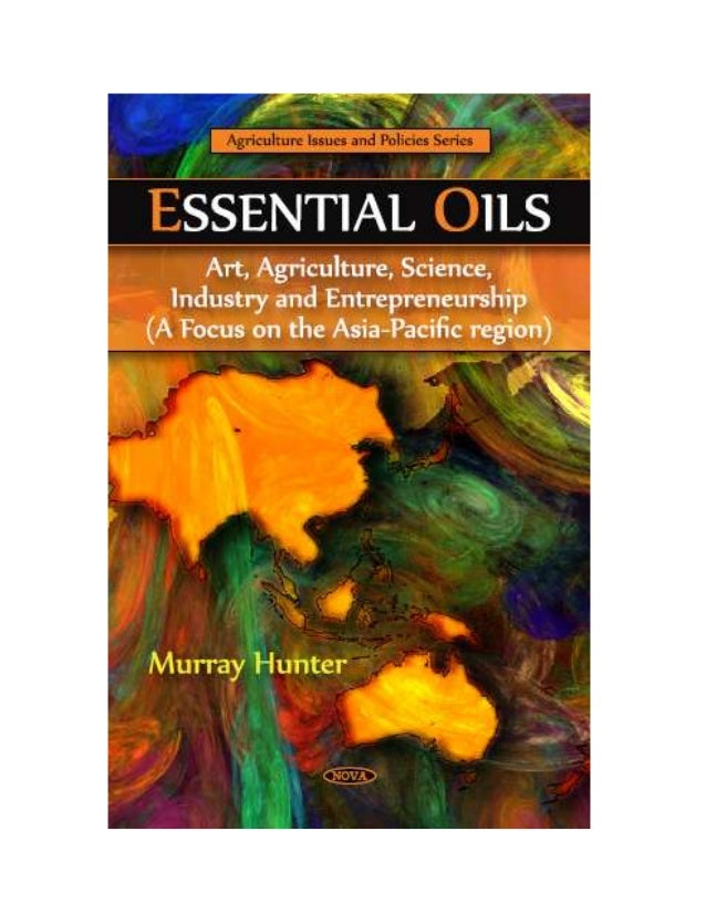 ESSENTIAL OILS: ART, AGRICULTURE,SCIENCE, INDUSTRY ANDENTREPRENEURSHIP (A FOCUS ONTHE ASIA-PACIFIC REGION)