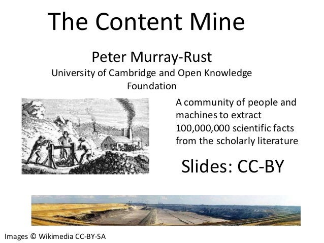 The Content Mine Peter Murray-Rust University of Cambridge and Open Knowledge Foundation A community of people and machine...
