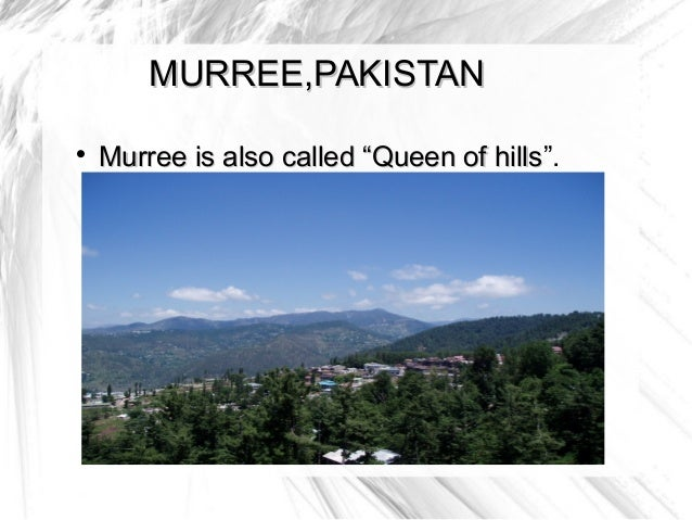 "MURREE,PAKISTAN    Murree is also called ""Queen of hills"".                                    hills"