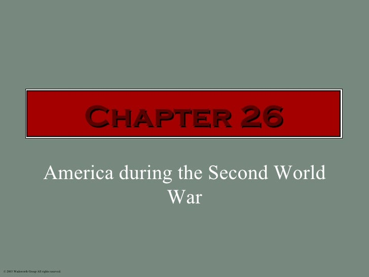 Chapter 26                             America during the Second World                                          War© 2003 ...