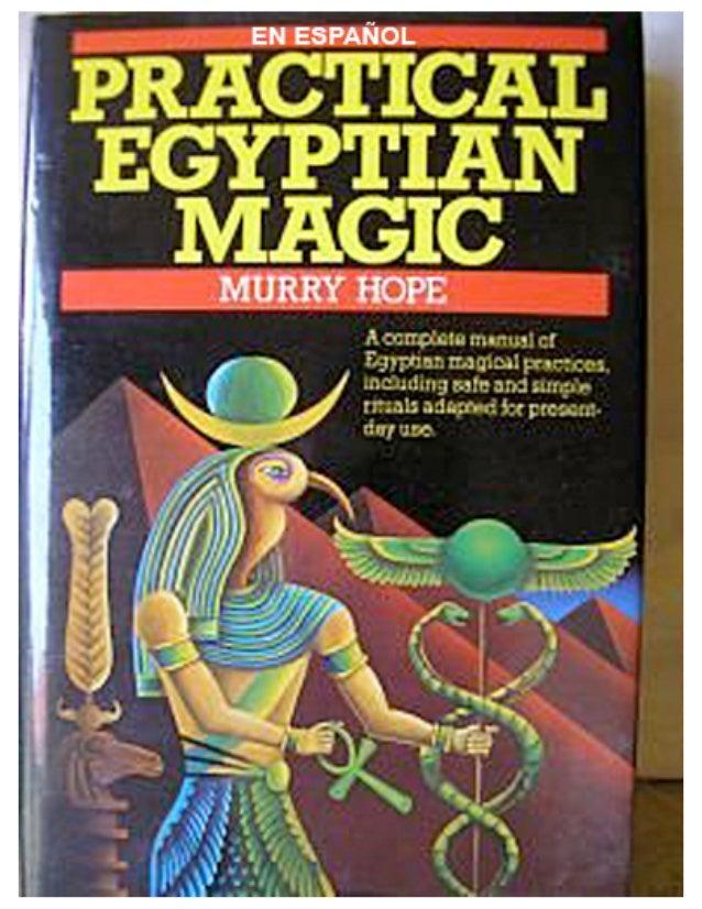 MAGIA EGIPCIA PRACTICAUn completo manual de magia egipcia para los que     siguen la tradición mágica de Occidente.
