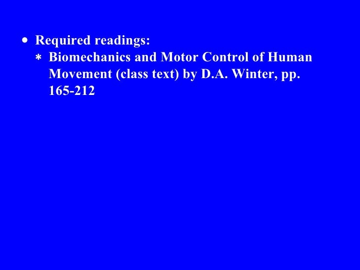  Required readings:  Biomechanics and Motor Control of Human Movement (class text) by D.A. Winter, pp.  165-212