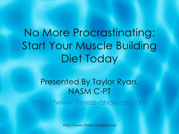 No More Procrastinating: Start Your Muscle Building Diet Today Presented By Taylor Ryan, NASM C-PT http://www.fitness-anal...