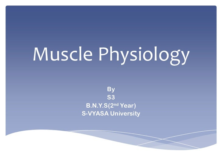 Muscle Physiology<br />By<br />S3<br />B.N.Y.S(2nd Year)<br />S-VYASA University<br />